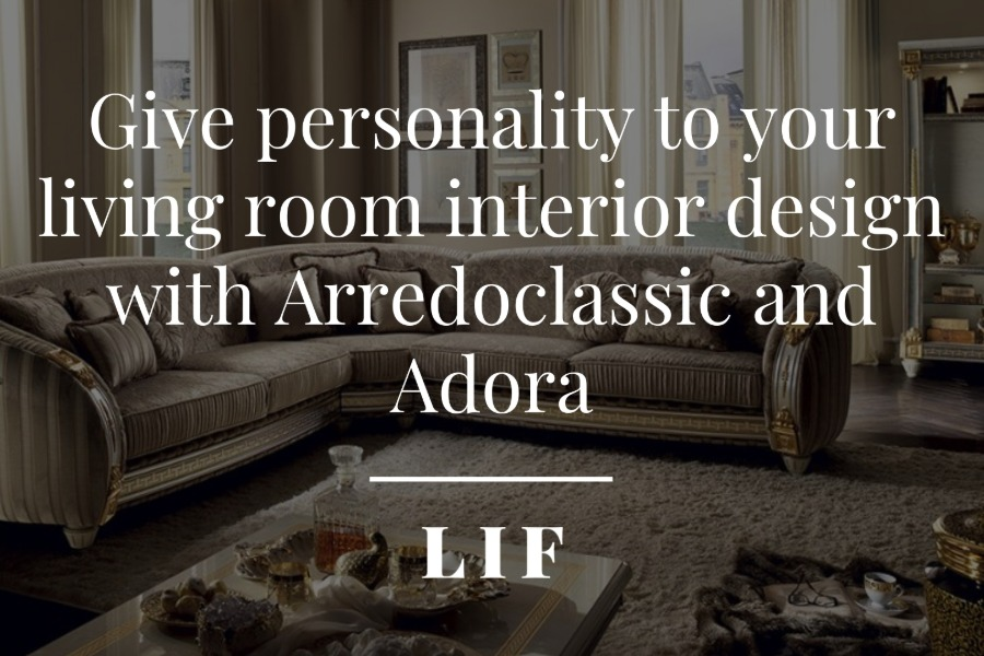 Give personality to your living room interior design with Arredoclassic and Adora