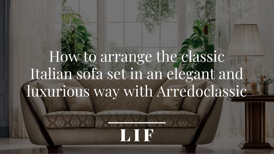 How to arrange the classic Italian sofa set in an elegant and luxurious way with Arredoclassic
