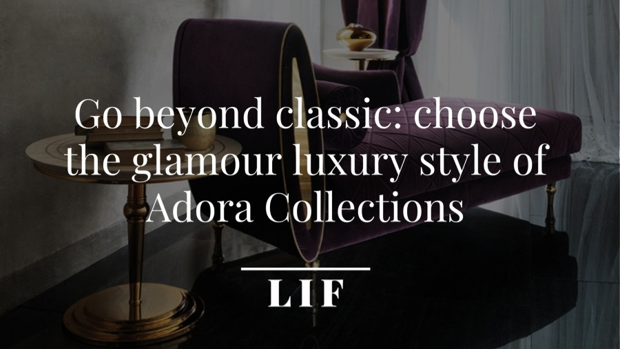 Go beyond classic: choose the glamour luxury style of Adora Collections